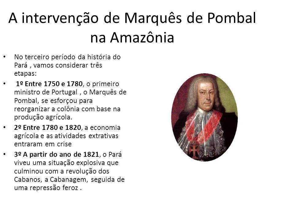 A intervenção de Marquês de Pombal na Amazônia No terceiro período da história do Pará, vamos considerar três etapas: 1º Entre 1750 e 1780, o primeiro ministro de Portugal, o Marquês de Pombal, se esforçou para reorganizar a colônia com base na produção agrícola.