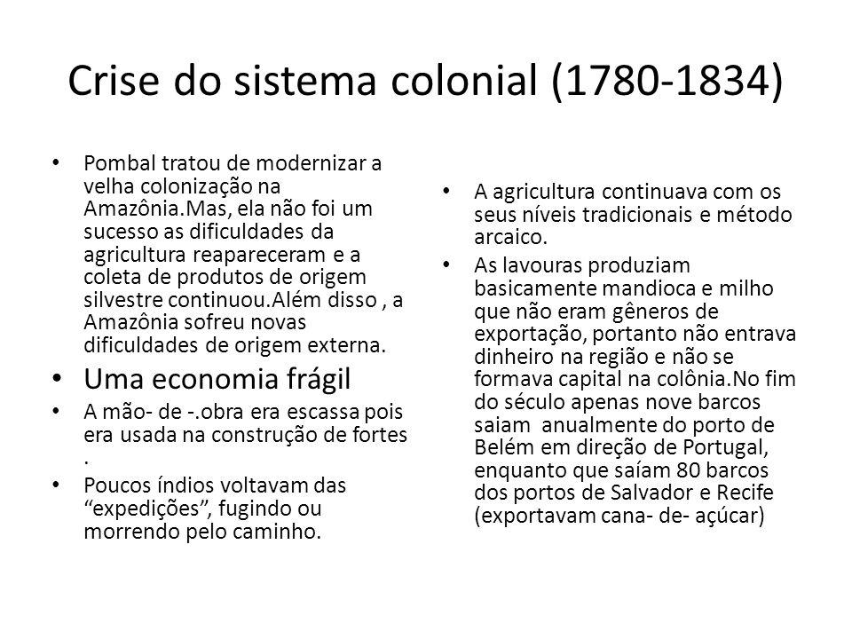 Crise do sistema colonial (1780-1834) Pombal tratou de modernizar a velha colonização na Amazônia.Mas, ela não foi um sucesso as dificuldades da agricultura reapareceram e a coleta de produtos de origem silvestre continuou.Além disso, a Amazônia sofreu novas dificuldades de origem externa.