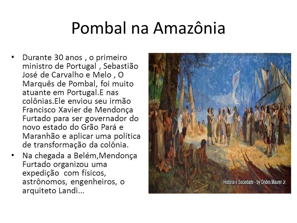 Pombal na Amazônia Durante 30 anos, o primeiro ministro de Portugal, Sebastião José de Carvalho e Melo, O Marquês de Pombal, foi muito atuante em Port