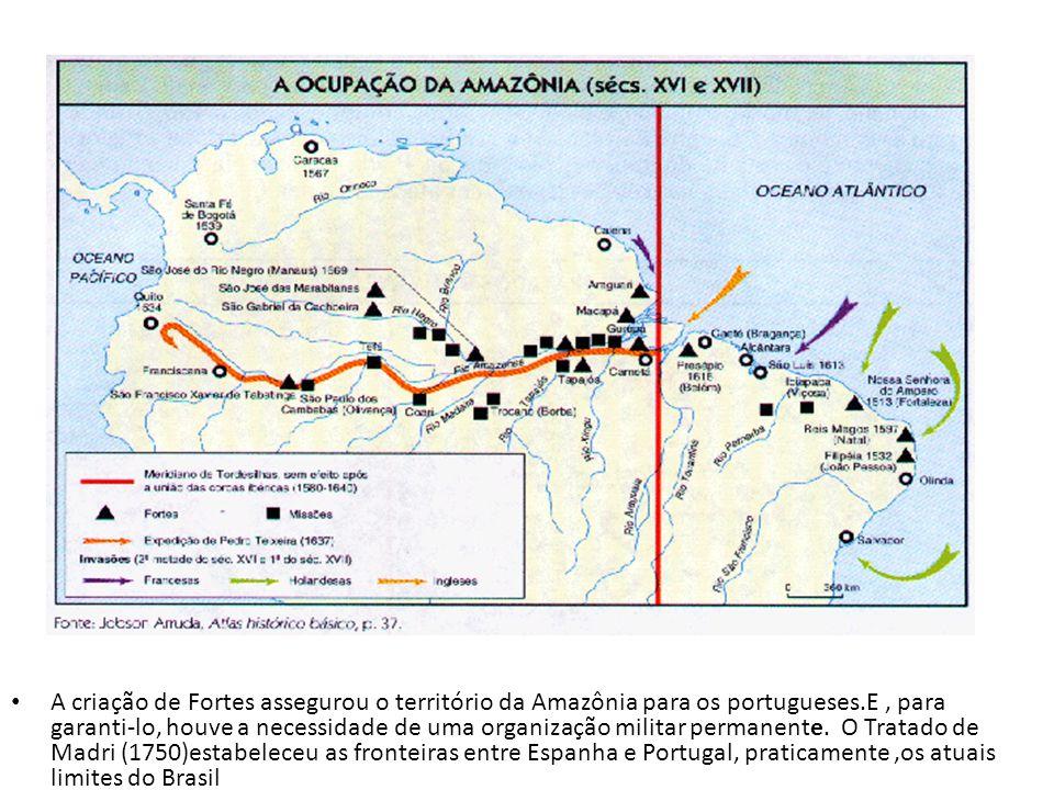 A criação de Fortes assegurou o território da Amazônia para os portugueses.E, para garanti-lo, houve a necessidade de uma organização militar permanen