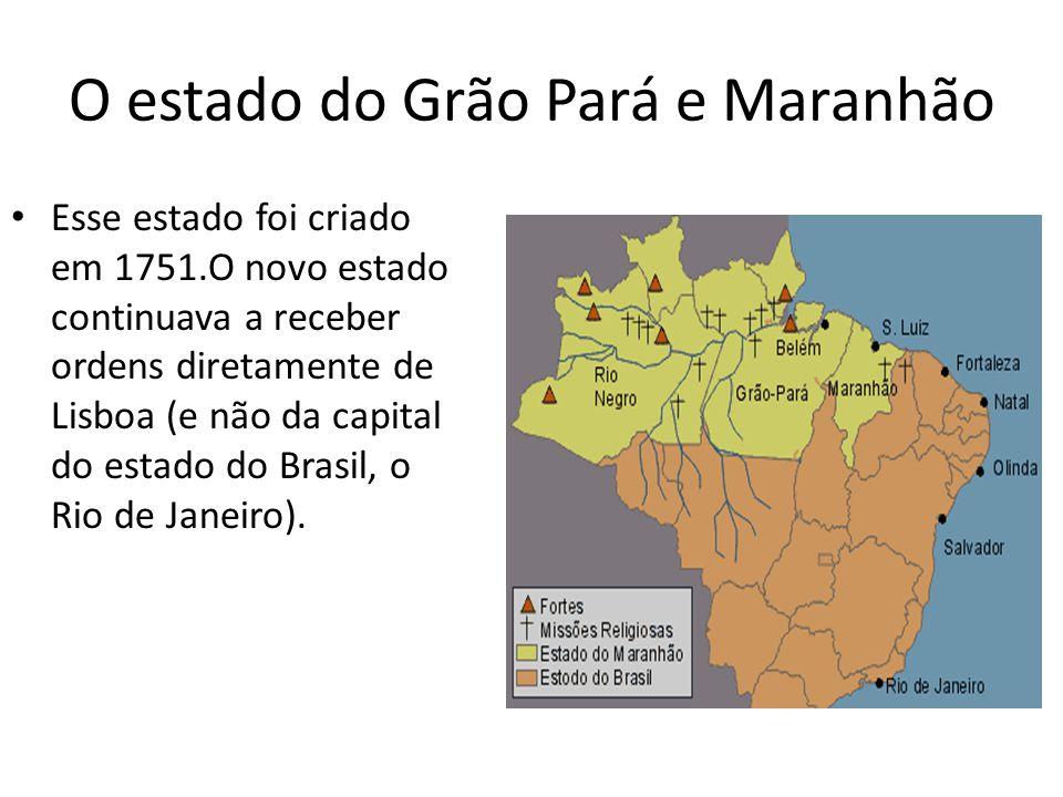 O estado do Grão Pará e Maranhão Esse estado foi criado em 1751.O novo estado continuava a receber ordens diretamente de Lisboa (e não da capital do e