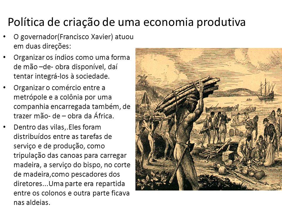 Política de criação de uma economia produtiva O governador(Francisco Xavier) atuou em duas direções: Organizar os índios como uma forma de mão –de- obra disponível, daí tentar integrá-los à sociedade.