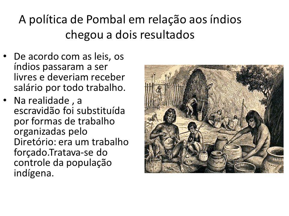 A política de Pombal em relação aos índios chegou a dois resultados De acordo com as leis, os índios passaram a ser livres e deveriam receber salário por todo trabalho.
