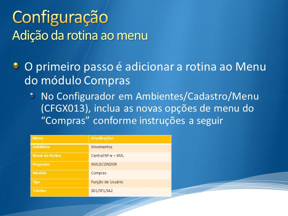 O primeiro passo é adicionar a rotina ao Menu do módulo Compras No Configurador em Ambientes/Cadastro/Menu (CFGX013), inclua as novas opções de menu do Compras conforme instruções a seguir MenuAtualizações SubMenuMovimentos Nome da RotinaCentral NF-e – XML ProgramaXMLDCONDOR MóduloCompras TipoFunção de Usuário TabelasSD1/SF1/SA2