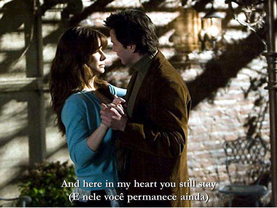 And here in my heart you still stay (E nele você permanece ainda)