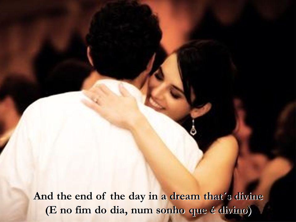 And the end of the day in a dream that´s divine (E no fim do dia, num sonho que é divino)
