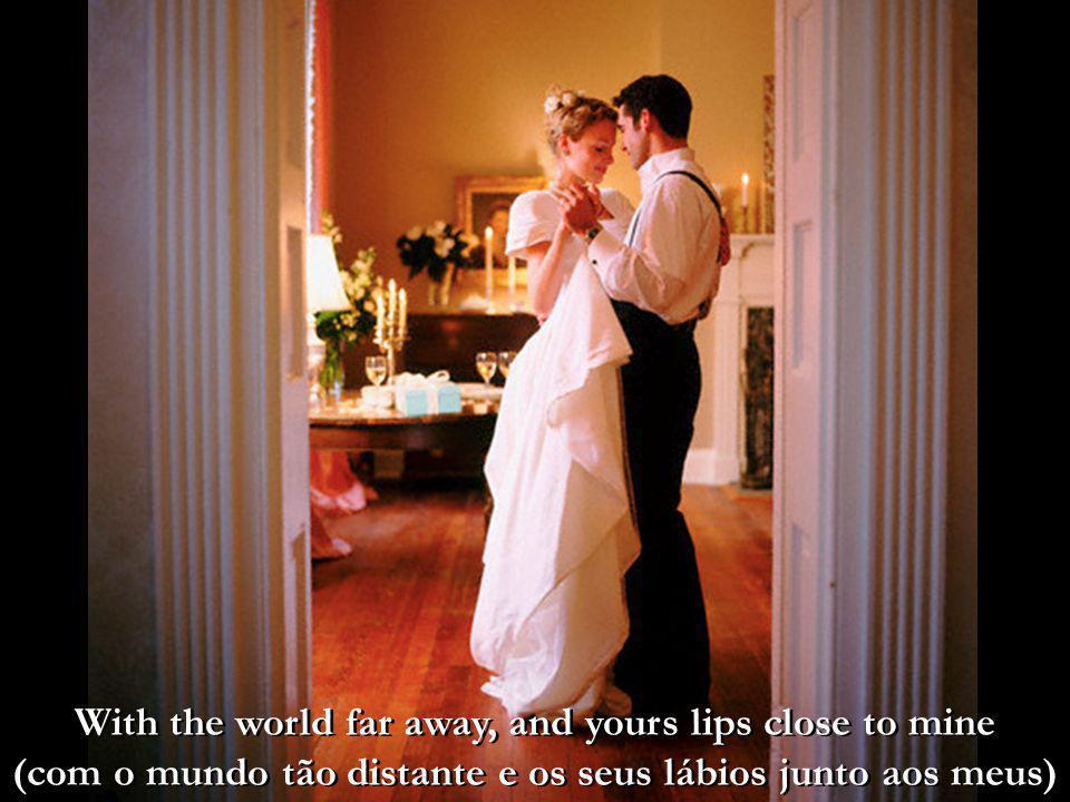 With the world far away, and yours lips close to mine (com o mundo tão distante e os seus lábios junto aos meus)
