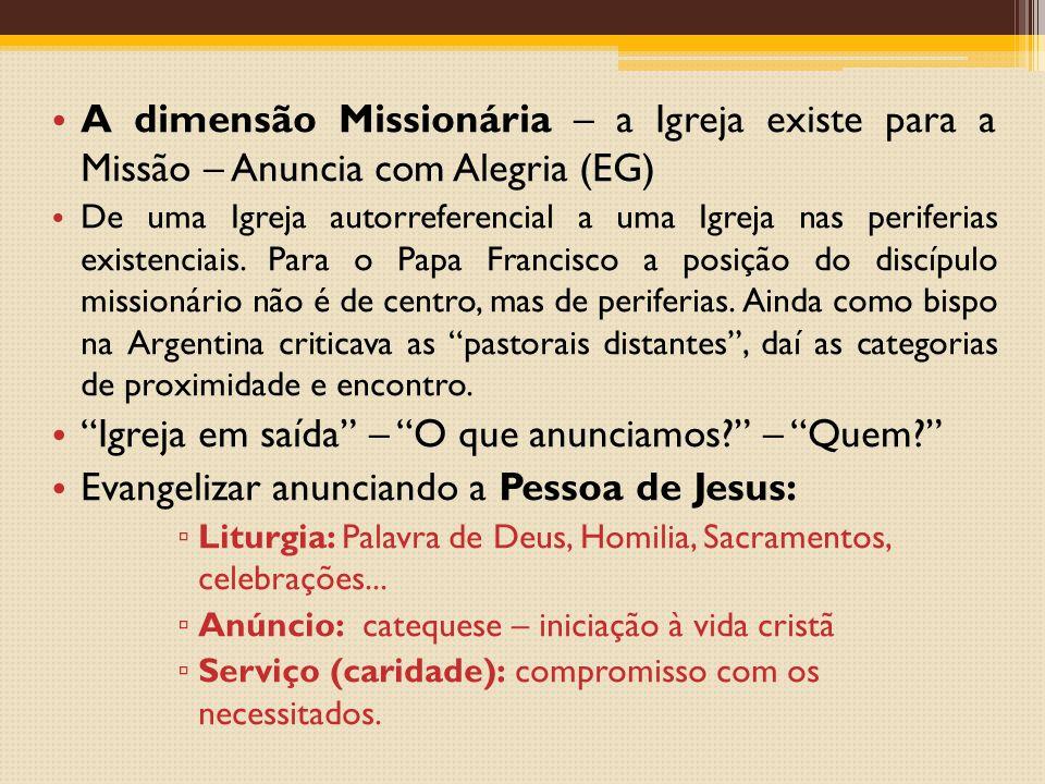 A dimensão Missionária – a Igreja existe para a Missão – Anuncia com Alegria (EG) De uma Igreja autorreferencial a uma Igreja nas periferias existenciais.