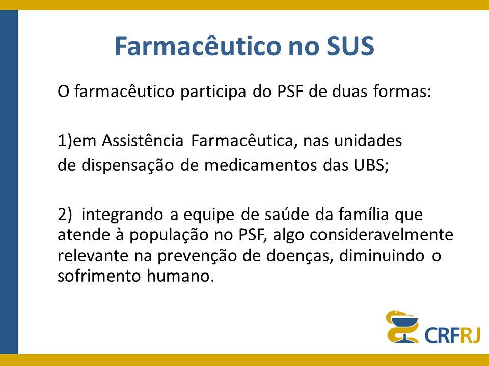 Farmacêutico no SUS O farmacêutico participa do PSF de duas formas: 1)em Assistência Farmacêutica, nas unidades de dispensação de medicamentos das UBS