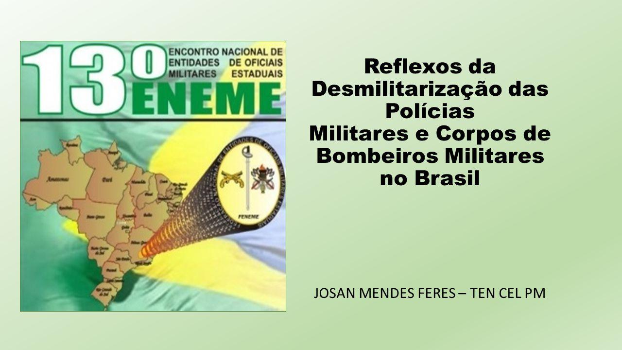 Reflexos da Desmilitarização das Polícias Militares e Corpos de Bombeiros Militares no Brasil JOSAN MENDES FERES – TEN CEL PM