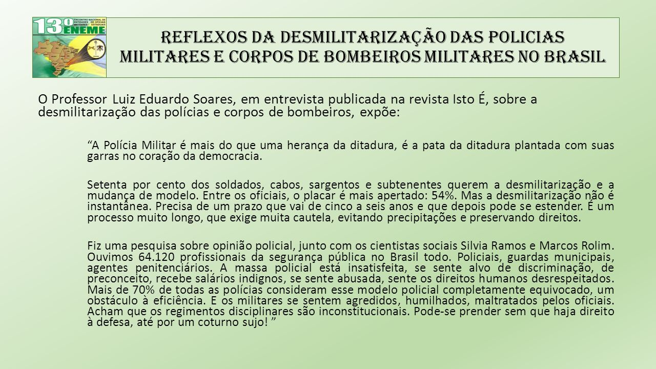 Reflexos da Desmilitarização das Policias Militares e Corpos de Bombeiros Militares no Brasil O Professor Luiz Eduardo Soares, em entrevista publicada