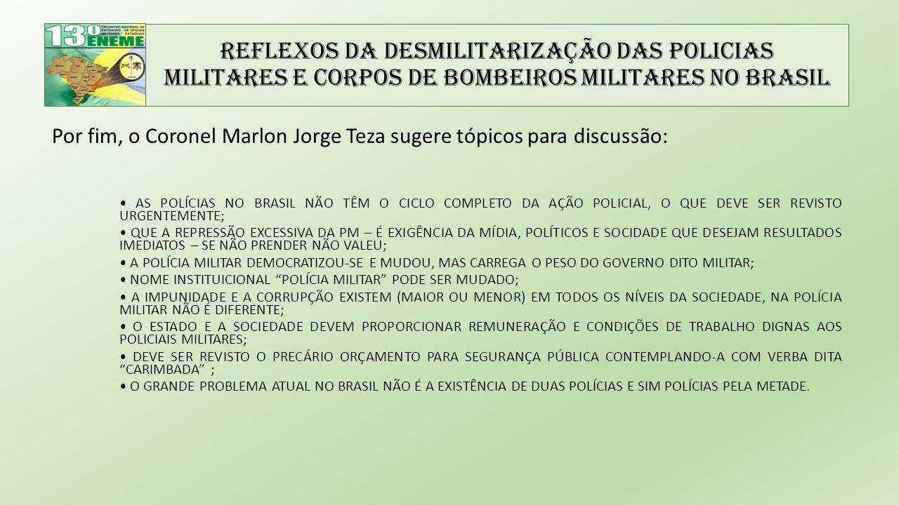 Reflexos da Desmilitarização das Policias Militares e Corpos de Bombeiros Militares no Brasil Por fim, o Coronel Marlon Jorge Teza sugere tópicos para discussão: AS POLÍCIAS NO BRASIL NÃO TÊM O CICLO COMPLETO DA AÇÃO POLICIAL, O QUE DEVE SER REVISTO URGENTEMENTE; QUE A REPRESSÃO EXCESSIVA DA PM – É EXIGÊNCIA DA MÍDIA, POLÍTICOS E SOCIDADE QUE DESEJAM RESULTADOS IMEDIATOS – SE NÃO PRENDER NÃO VALEU; A POLÍCIA MILITAR DEMOCRATIZOU-SE E MUDOU, MAS CARREGA O PESO DO GOVERNO DITO MILITAR; NOME INSTITUICIONAL POLÍCIA MILITAR PODE SER MUDADO; A IMPUNIDADE E A CORRUPÇÃO EXISTEM (MAIOR OU MENOR) EM TODOS OS NÍVEIS DA SOCIEDADE, NA POLÍCIA MILITAR NÃO É DIFERENTE; O ESTADO E A SOCIEDADE DEVEM PROPORCIONAR REMUNERAÇÃO E CONDIÇÕES DE TRABALHO DIGNAS AOS POLICIAIS MILITARES; DEVE SER REVISTO O PRECÁRIO ORÇAMENTO PARA SEGURANÇA PÚBLICA CONTEMPLANDO-A COM VERBA DITA CARIMBADA ; O GRANDE PROBLEMA ATUAL NO BRASIL NÃO É A EXISTÊNCIA DE DUAS POLÍCIAS E SIM POLÍCIAS PELA METADE.