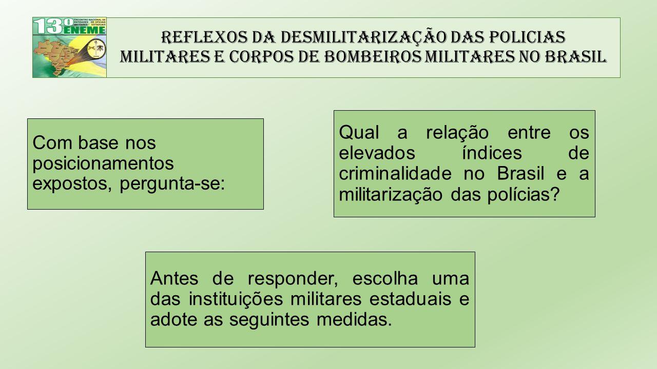 Reflexos da Desmilitarização das Policias Militares e Corpos de Bombeiros Militares no Brasil Com base nos posicionamentos expostos, pergunta-se: Qual a relação entre os elevados índices de criminalidade no Brasil e a militarização das polícias.