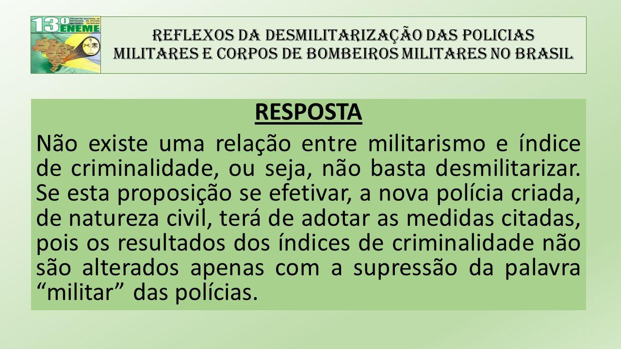 Reflexos da Desmilitarização das Policias Militares e Corpos de Bombeiros Militares no Brasil RESPOSTA Não existe uma relação entre militarismo e índice de criminalidade, ou seja, não basta desmilitarizar.