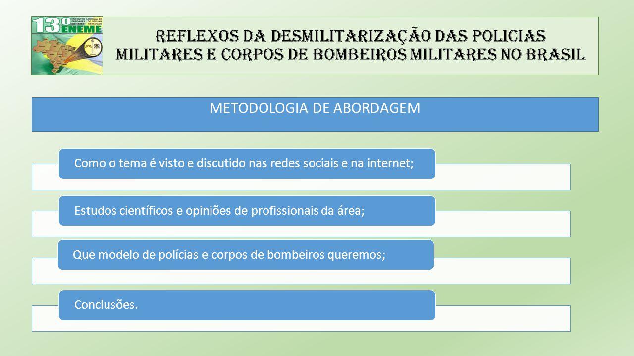 Reflexos da Desmilitarização das Policias Militares e Corpos de Bombeiros Militares no Brasil METODOLOGIA DE ABORDAGEM Como o tema é visto e discutido nas redes sociais e na internet;Estudos científicos e opiniões de profissionais da área;Que modelo de polícias e corpos de bombeiros queremos;Conclusões.