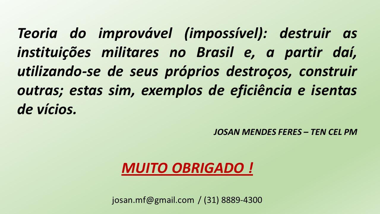 MUITO OBRIGADO ! josan.mf@gmail.com / (31) 8889-4300 Teoria do improvável (impossível): destruir as instituições militares no Brasil e, a partir daí,