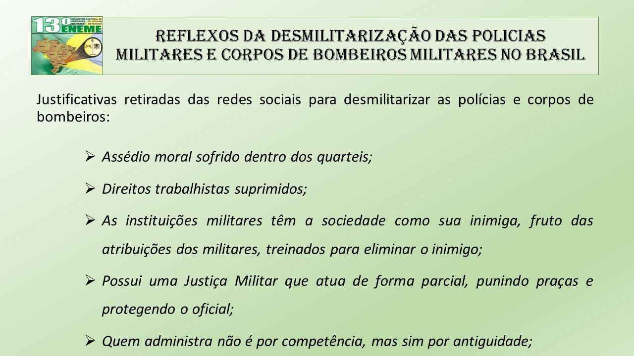 Reflexos da Desmilitarização das Policias Militares e Corpos de Bombeiros Militares no Brasil Justificativas retiradas das redes sociais para desmilitarizar as polícias e corpos de bombeiros:  Aprofundou-se então uma cultura de truculência e de distanciamento entre a corporação e os cidadãos.