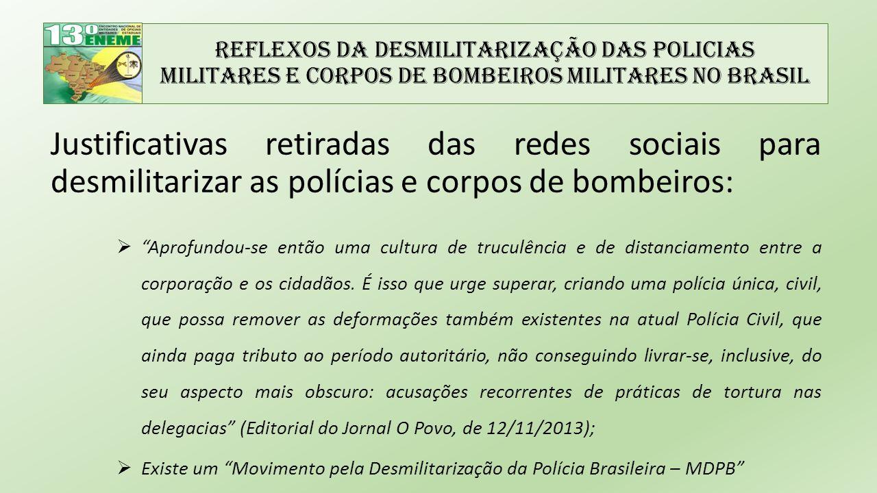 Reflexos da Desmilitarização das Policias Militares e Corpos de Bombeiros Militares no Brasil  Melhoria das exigências para a investidura nos cargos e padronização dos cursos nas academias militares brasileiras;  Requalificação do efetivo existente, com o custeio de cursos de graduação, extensão e pós- graduação no meio acadêmico civil;  Reestruturação do regime jurídico e, consequentemente, das carreiras militares, dando ênfase à meritocracia como forma de ascensão;  Aumento do efetivo das instituições, com a consciência de que a exposição excessiva do indivíduo à atividade de risco é prejudicial à saúde e que o sistema previdenciário é, realmente, oneroso, mas necessário;  Instituir programas de acompanhamento da saúde física e mental do efetivo empregado na atividade operacional;  Propiciar aos militares o trabalho em condições de segurança adequadas, com armamento, viaturas, equipamentos e quartéis condizentes com as atividades que desempenham;