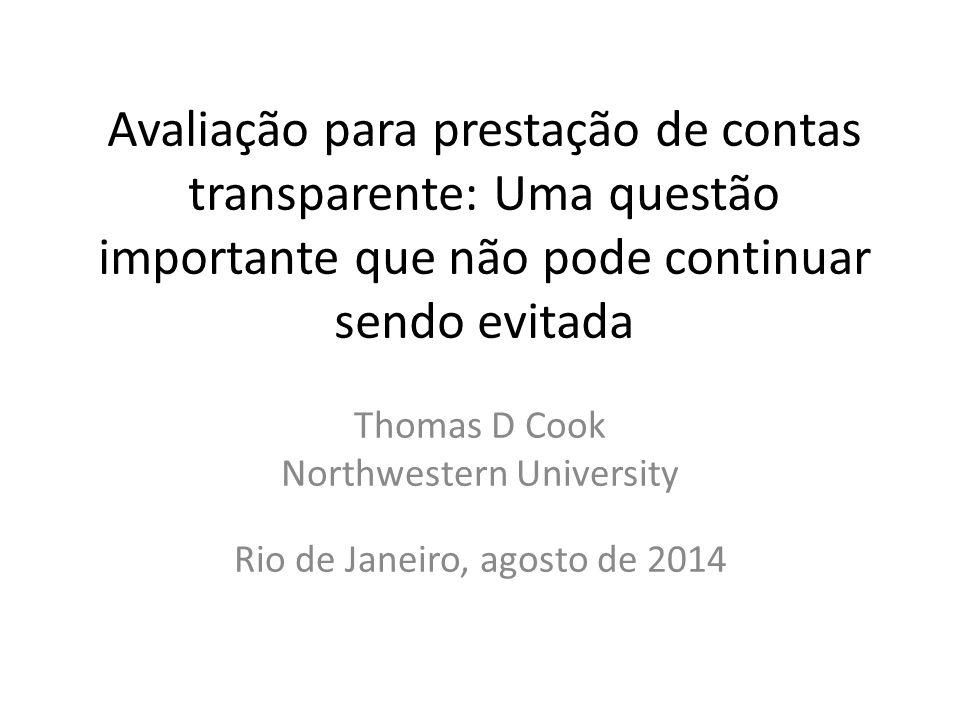 Avaliação para prestação de contas transparente: Uma questão importante que não pode continuar sendo evitada Thomas D Cook Northwestern University Rio de Janeiro, agosto de 2014