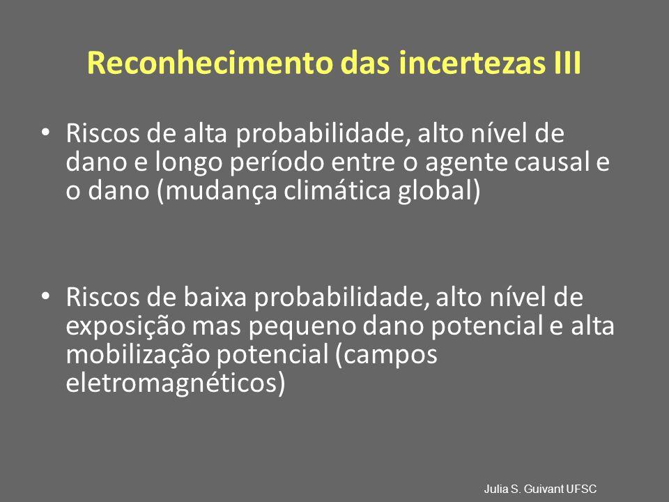 Reconhecimento das incertezas III Riscos de alta probabilidade, alto nível de dano e longo período entre o agente causal e o dano (mudança climática global) Riscos de baixa probabilidade, alto nível de exposição mas pequeno dano potencial e alta mobilização potencial (campos eletromagnéticos) Julia S.