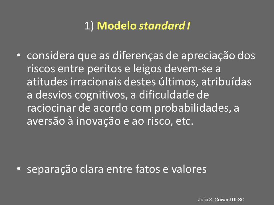 1) Modelo standard I considera que as diferenças de apreciação dos riscos entre peritos e leigos devem-se a atitudes irracionais destes últimos, atribuídas a desvios cognitivos, a dificuldade de raciocinar de acordo com probabilidades, a aversão à inovação e ao risco, etc.
