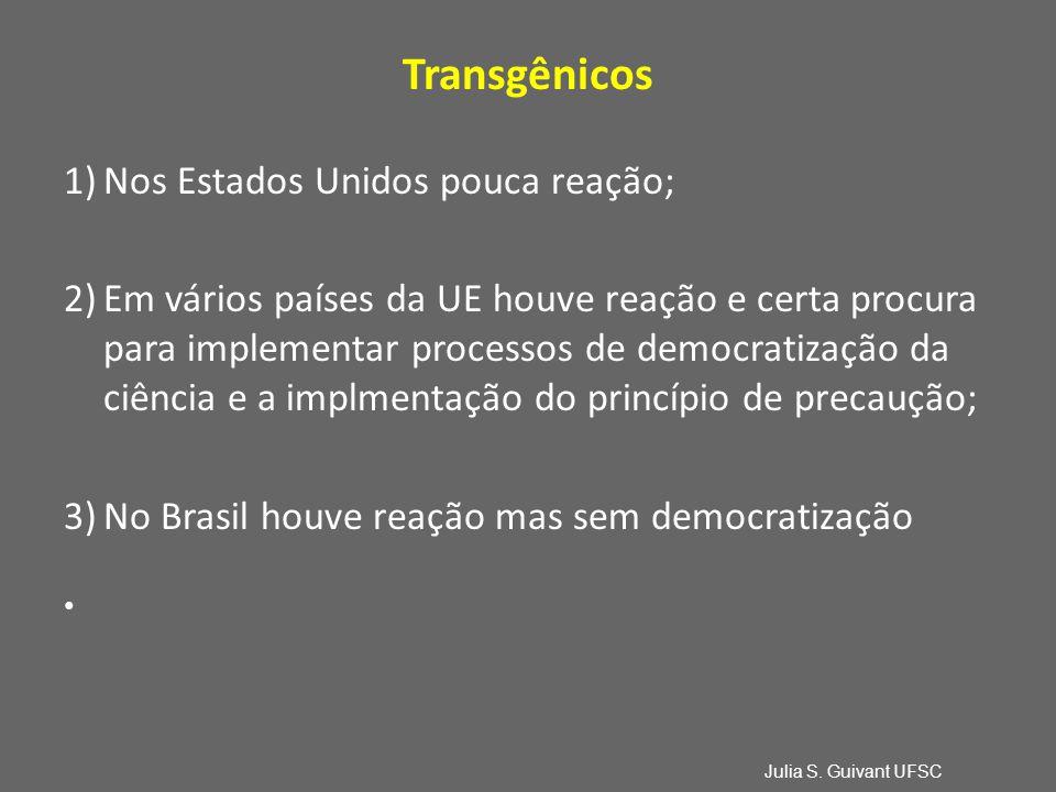 Transgênicos 1)Nos Estados Unidos pouca reação; 2)Em vários países da UE houve reação e certa procura para implementar processos de democratização da ciência e a implmentação do princípio de precaução; 3)No Brasil houve reação mas sem democratização Julia S.