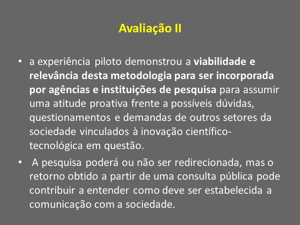 Avaliação II a experiência piloto demonstrou a viabilidade e relevância desta metodologia para ser incorporada por agências e instituições de pesquisa para assumir uma atitude proativa frente a possíveis dúvidas, questionamentos e demandas de outros setores da sociedade vinculados à inovação científico- tecnológica em questão.