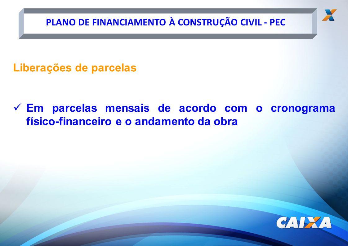 PLANO DE FINANCIAMENTO À CONSTRUÇÃO CIVIL - PEC Liberações de parcelas Em parcelas mensais de acordo com o cronograma físico-financeiro e o andamento