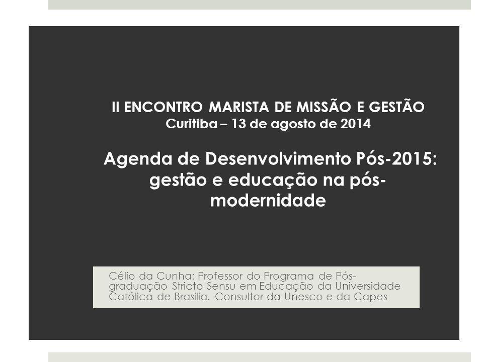 II ENCONTRO MARISTA DE MISSÃO E GESTÃO Curitiba – 13 de agosto de 2014 Agenda de Desenvolvimento Pós-2015: gestão e educação na pós- modernidade Célio da Cunha: Professor do Programa de Pós- graduação Stricto Sensu em Educação da Universidade Católica de Brasilia.