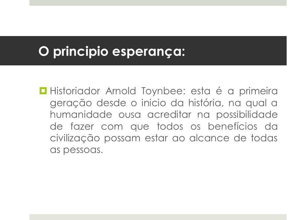 O principio esperança:  Historiador Arnold Toynbee: esta é a primeira geração desde o inicio da história, na qual a humanidade ousa acreditar na possibilidade de fazer com que todos os benefícios da civilização possam estar ao alcance de todas as pessoas.