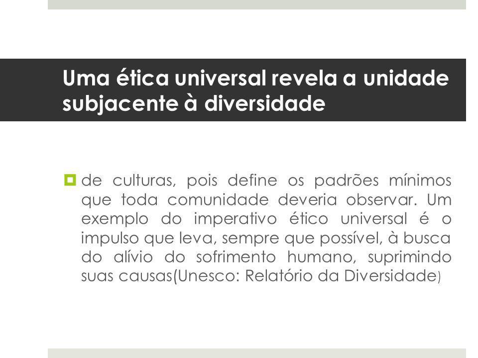 Uma ética universal revela a unidade subjacente à diversidade  de culturas, pois define os padrões mínimos que toda comunidade deveria observar.