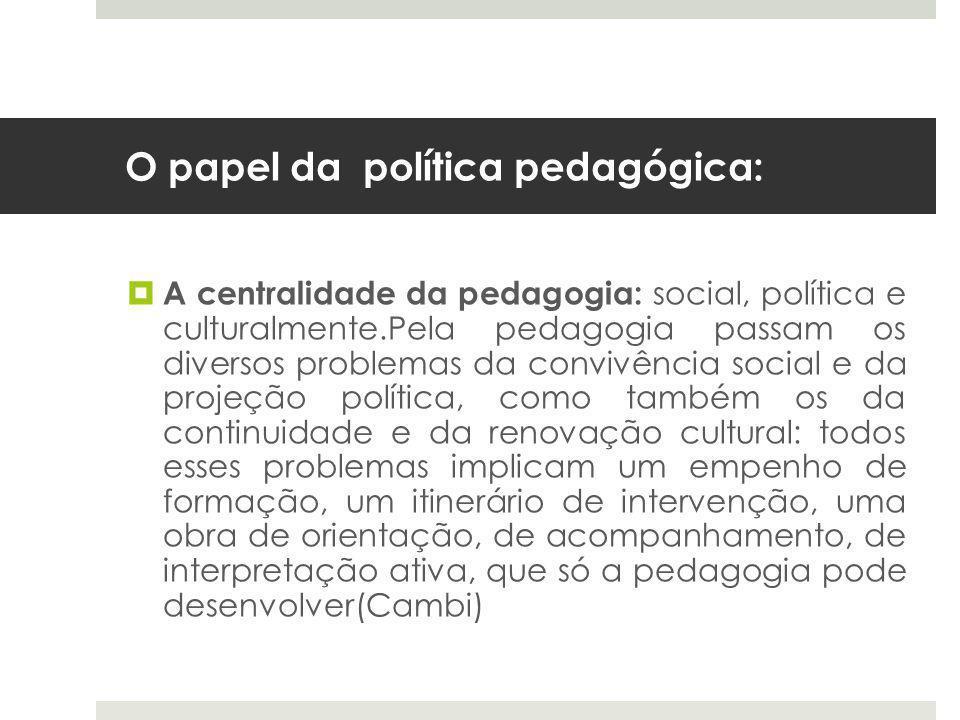 O papel da política pedagógica:  A centralidade da pedagogia: social, política e culturalmente.Pela pedagogia passam os diversos problemas da convivência social e da projeção política, como também os da continuidade e da renovação cultural: todos esses problemas implicam um empenho de formação, um itinerário de intervenção, uma obra de orientação, de acompanhamento, de interpretação ativa, que só a pedagogia pode desenvolver(Cambi)