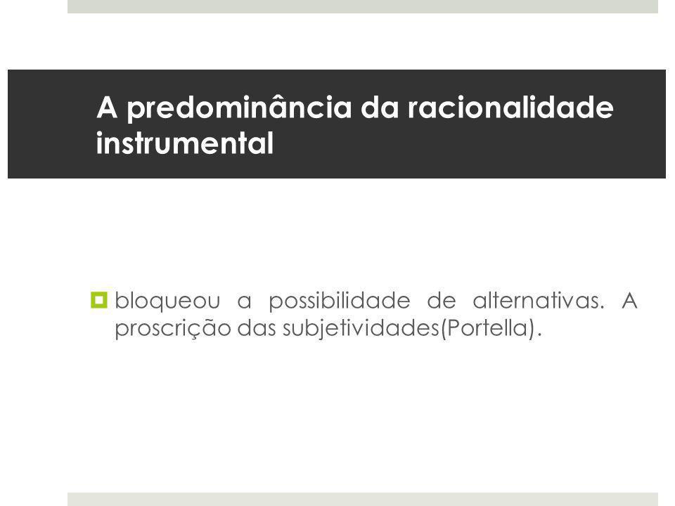 A predominância da racionalidade instrumental  bloqueou a possibilidade de alternativas.