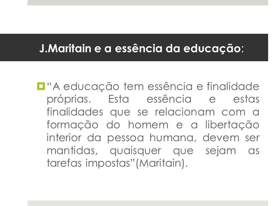 J.Maritain e a essência da educação :  A educação tem essência e finalidade próprias.