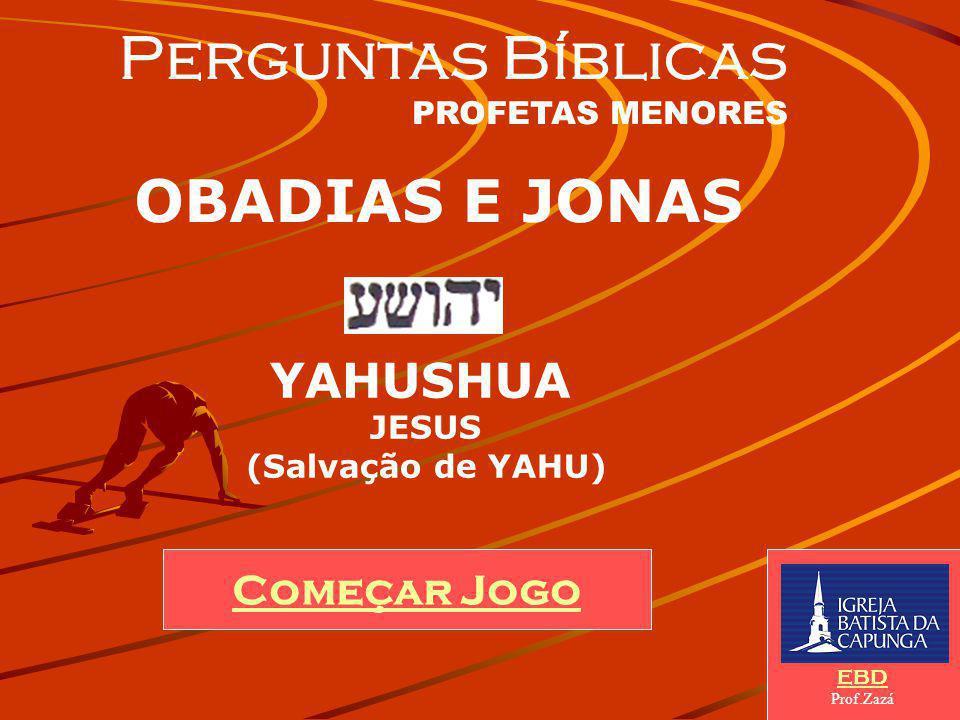 Começar Jogo EBD Prof.Zazá Perguntas Bíblicas PROFETAS MENORES OBADIAS E JONAS YAHUSHUA JESUS (Salvação de YAHU)