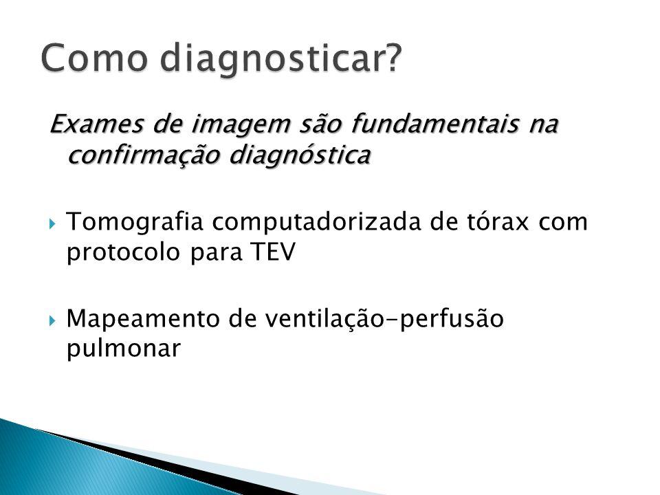 Exames de imagem são fundamentais na confirmação diagnóstica  Tomografia computadorizada de tórax com protocolo para TEV  Mapeamento de ventilação-perfusão pulmonar