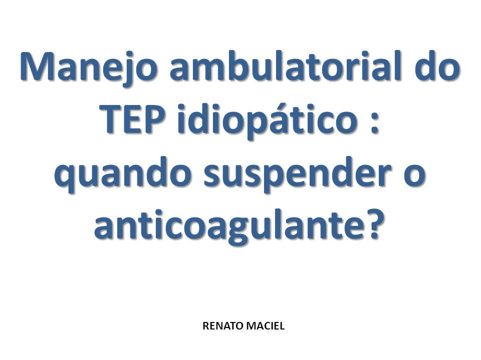 Manejo ambulatorial do TEP idiopático : quando suspender o anticoagulante? RENATO MACIEL