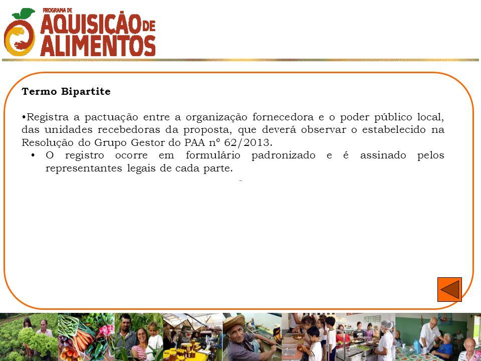 Termo Bipartite Registra a pactuação entre a organização fornecedora e o poder público local, das unidades recebedoras da proposta, que deverá observar o estabelecido na Resolução do Grupo Gestor do PAA nº 62/2013.