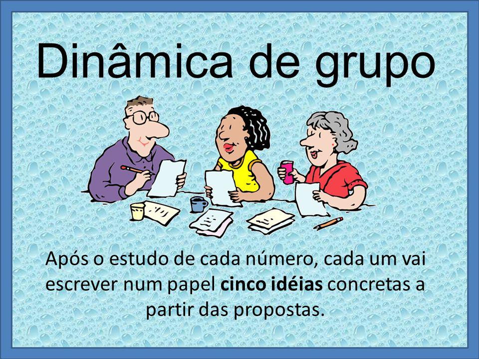 Dinâmica de grupo Após o estudo de cada número, cada um vai escrever num papel cinco idéias concretas a partir das propostas.