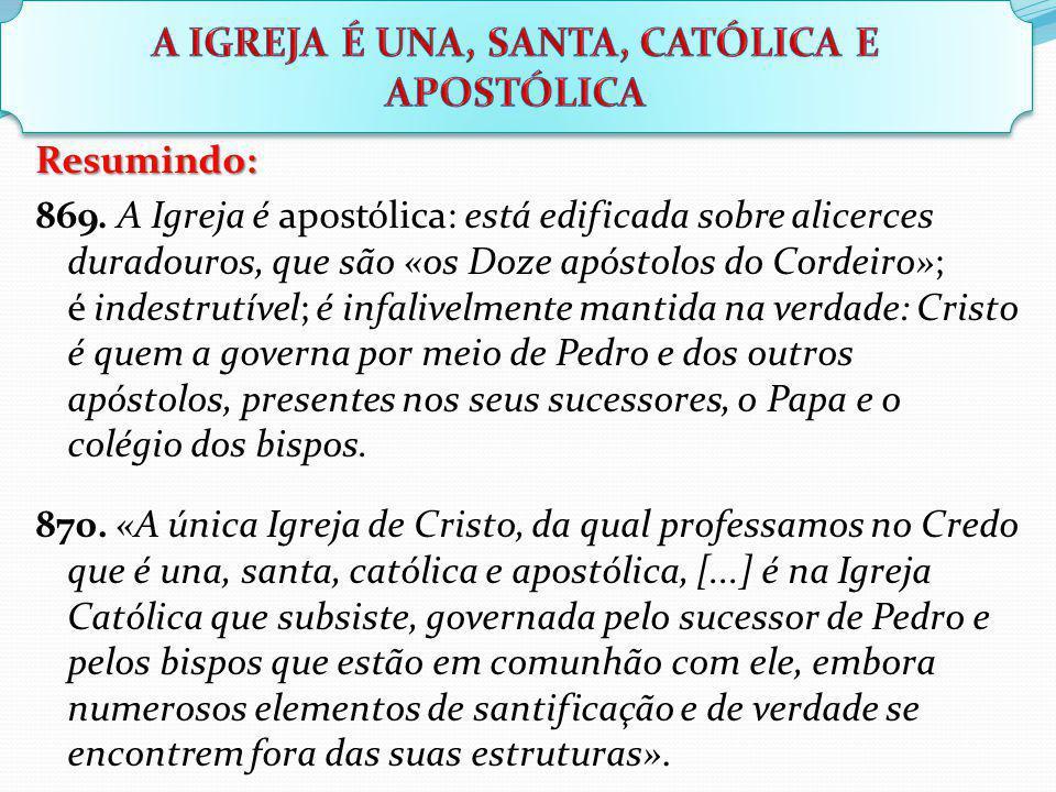 Resumindo: 869. A Igreja é apostólica: está edificada sobre alicerces duradouros, que são «os Doze apóstolos do Cordeiro»; é indestrutível; é infalive