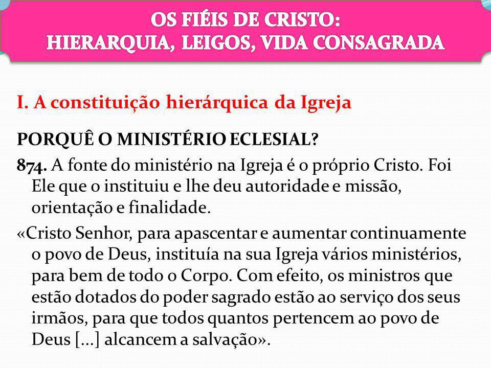 I. A constituição hierárquica da Igreja PORQUÊ O MINISTÉRIO ECLESIAL? 874. A fonte do ministério na Igreja é o próprio Cristo. Foi Ele que o instituiu