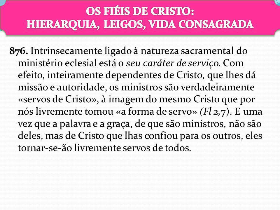 876. Intrinsecamente ligado à natureza sacramental do ministério eclesial está o seu caráter de serviço. Com efeito, inteiramente dependentes de Crist
