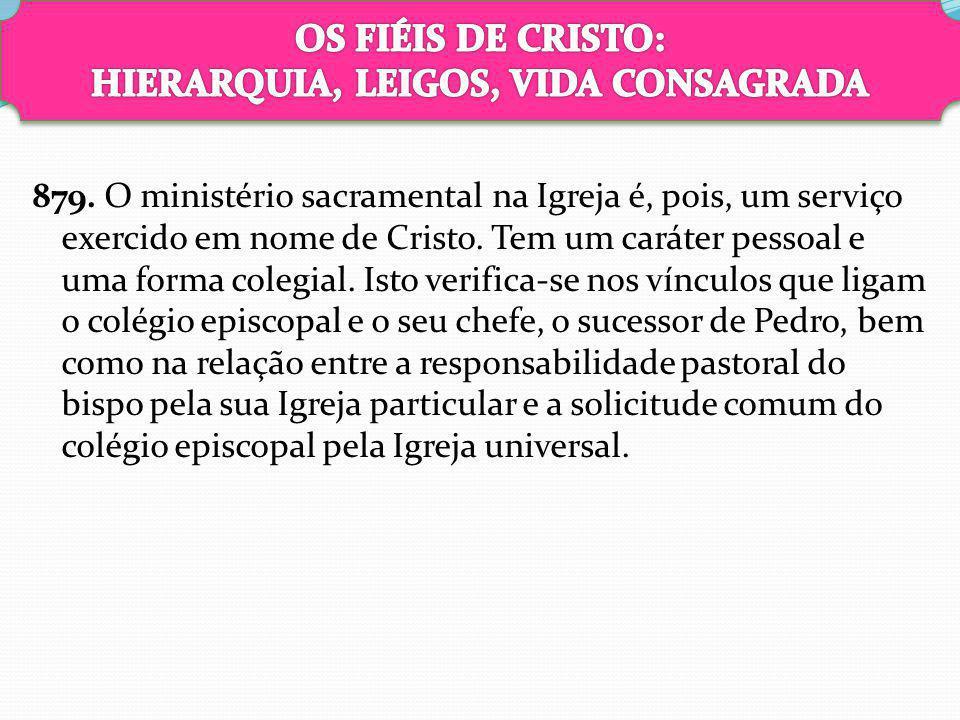 879. O ministério sacramental na Igreja é, pois, um serviço exercido em nome de Cristo. Tem um caráter pessoal e uma forma colegial. Isto verifica-se