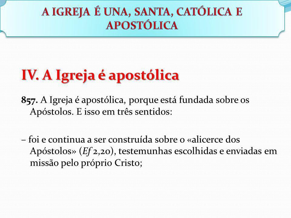IV. A Igreja é apostólica 857. A Igreja é apostólica, porque está fundada sobre os Apóstolos. E isso em três sentidos: – foi e continua a ser construí