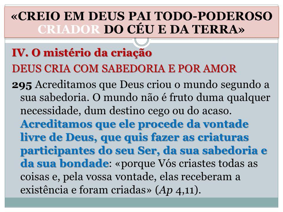 IV. O mistério da criação DEUS CRIA COM SABEDORIA E POR AMOR Acreditamos que ele procede da vontade livre de Deus, que quis fazer as criaturas partici