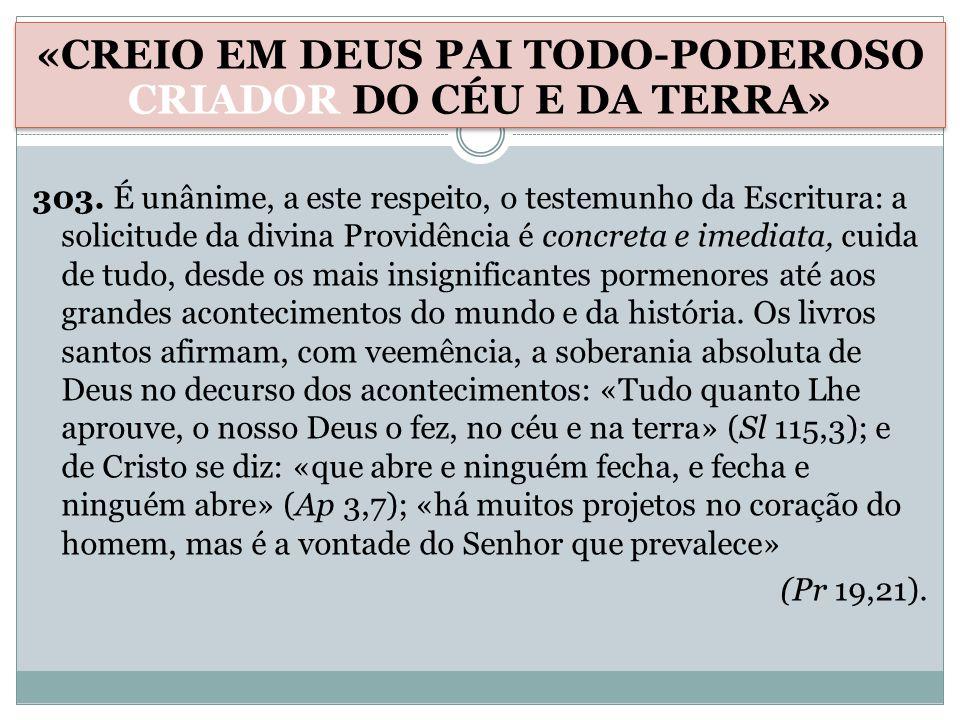 303. É unânime, a este respeito, o testemunho da Escritura: a solicitude da divina Providência é concreta e imediata, cuida de tudo, desde os mais ins