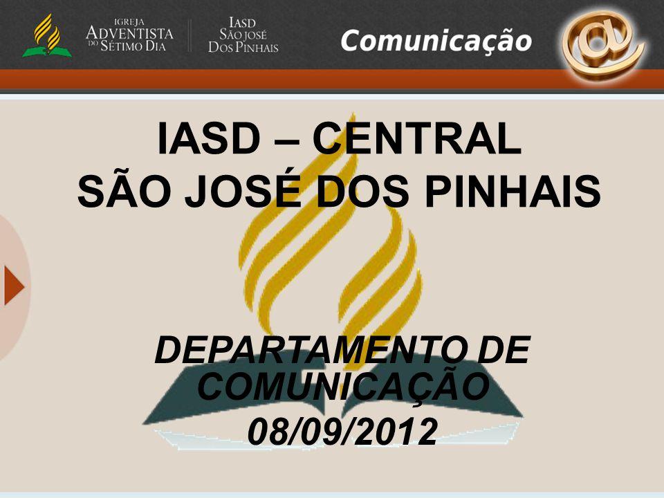 IASD – CENTRAL SÃO JOSÉ DOS PINHAIS DEPARTAMENTO DE COMUNICAÇÃO 08/09/2012