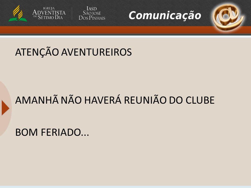 ATENÇÃO AVENTUREIROS AMANHÃ NÃO HAVERÁ REUNIÃO DO CLUBE BOM FERIADO...