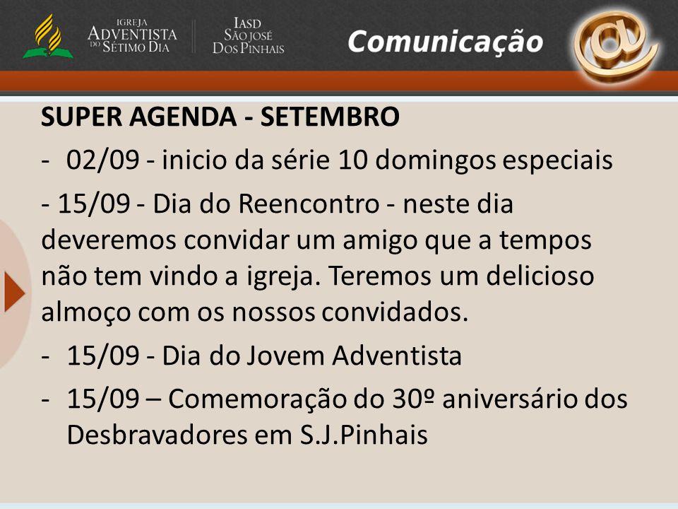 SUPER AGENDA - SETEMBRO -02/09 - inicio da série 10 domingos especiais - 15/09 - Dia do Reencontro - neste dia deveremos convidar um amigo que a tempos não tem vindo a igreja.