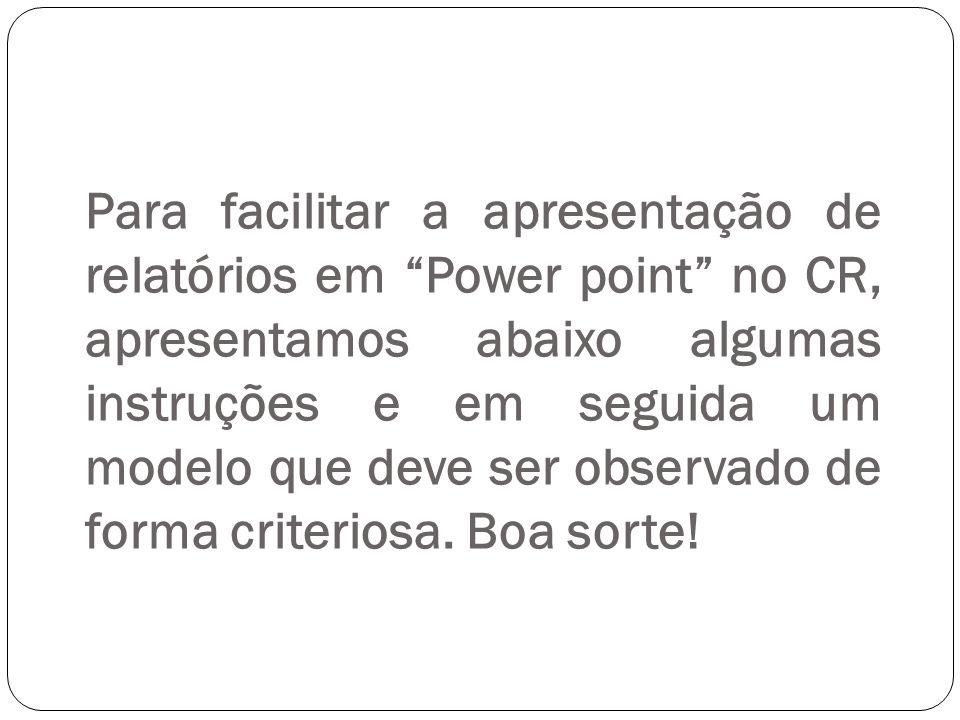 """Para facilitar a apresentação de relatórios em """"Power point"""" no CR, apresentamos abaixo algumas instruções e em seguida um modelo que deve ser observa"""